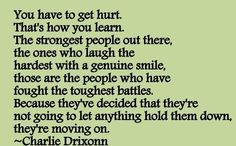 You have to get hurt. That's how you learn. The strongest people out there, the ones who laugh the hardest with a genuine smile, those are the people who have fought the toughest battles. Because they've decided that they're not going to let anything hold them down, they're moving on.  ~Charlie Drixonn