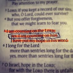 I am counting on the LORD; yes, I am counting on him. I have put my hope in his word. I long for the Lord more than sentries long for the dawn, yes, more than sentries long for the dawn. O Israel, hope in the LORD; for with the LORD there is unfailing love and an overflowing supply of salvation  - Psalm 130:5-7