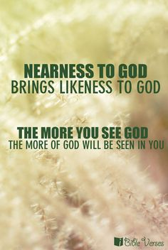 """Nearness to God brings likeness to God. The more you see God the more of God will be seen in you.""  — Charles Spurgeon"