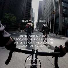 Your #DailyKickstart: Until our mission becomes our obsession, we'll be chained to the realm of average.