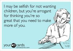 "Maybe not true for my friends, but this is how I feel when strangers tell me ""You'll change your mind"" when I say I don't want kids."