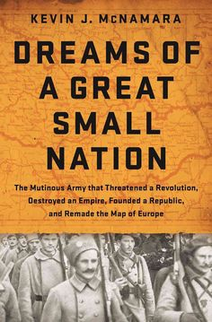 Dreams of a Great Small Nation: The Mutinous Army That Threatened a Revolution Destroyed an Empire Founded a Re...
