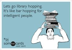 Lets go library hopping. It's like bar hopping for intelligent people. *pj.
