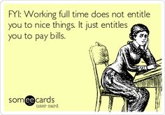 FYI: Working full time does not entitle you to nice things. It just entitles you to pay bills.