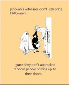 [50960] TIL Jehovah's Witnesses don't celebrate halloween...guess they don't appreciate random people knocking on their doors - Joke for Monday, 19 October 2015 from site Reddit Jokes: Get Your Funny On!