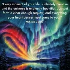 Every moment of your life is infinitely creative and the Universe is endlessly bountiful. Just put forth a clear enough request, and everything your heart desires must come to you. ~ Mahatma Gandi => The Law of Attraction