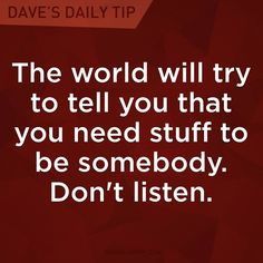 """The world will try to tell you that you need stuff to be somebody. Don't listen."" - Dave Ramsey"