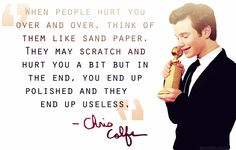 """When people hurt you over and over, think of them like sand paper. They may scratch and hurt you a bit but in the end, you end up polished and they end up useless."" Chris Colfer"