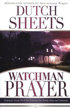 Watchman Prayer: Keeping the Enemy Out While Protecting Your Family, Home and Community ~ Dutch Sheets
