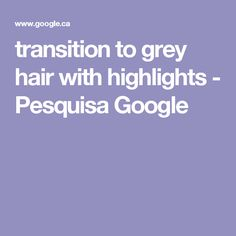 transition to grey hair with highlights - Pesquisa Google
