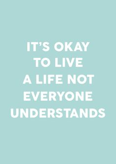 It's okay to live a life not everyone understands