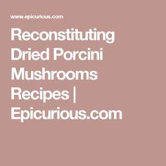 Reconstituting Dried Porcini Mushrooms Recipes | Epicurious.com