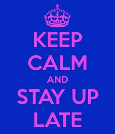 Keep Calm and Stay Up Late.....our life right now @Becca Boo