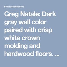 Greg Natale: Dark gray wall color paired with crisp white crown molding and hardwood floors. Jonathan ... - homedecoriez.comhomedecoriez.com