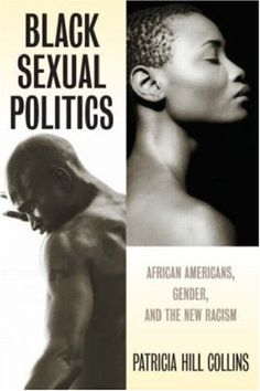 """Black Sexual Politics: African Americans, Gender, and the New Racism"" - Patricia Hill Collins"