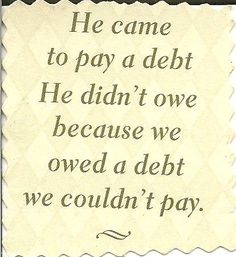 I OWED A DEBT I COULD NOT PAY I NEEDED SOMEONE TO WASH MY SINS AWAY & NOW I SING A BRAND NEW SONG AMAZING GRACE CHRIST JESUS PAID THE DEBT THAT I COULD NEVER PAY HE PAID THAT DEBT AT CALVARY HE CLEANSED MY SOUL & SET ME FREE