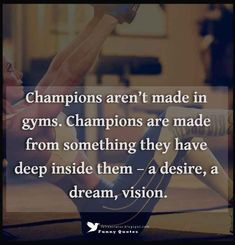 """""""Champions aren't made in gyms. Champions are made from something they have deep inside them – a desire, a dream, vision."""""""