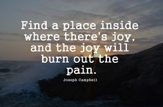 """""""Find a place inside where there's joy, and the joy will burn out the pain."""" – Joseph Campbell"""