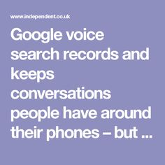 Google voice search records and keeps conversations people have around their phones – but the files can be deleted | The Independent