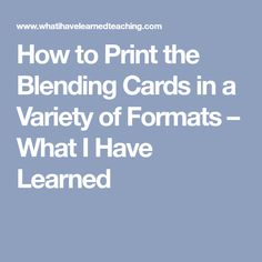 How to Print the Blending Cards in a Variety of Formats – What I Have Learned