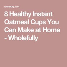 8 Healthy Instant Oatmeal Cups You Can Make at Home - Wholefully