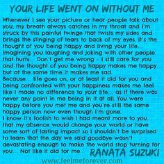"""Life goes on, or at least it did for you and being confronted with your happiness makes me feel like I made no difference to your life… as if there was never any point in me being in it at all."" - Ranata Suzuki * missing you, I miss him, lost, tumblr, love, relationship, beautiful, words, quotes, story, quote, sad, breakup, broken heart, heartbroken, loss, loneliness, depression, depressed, unrequited, typography, written, writing, writer, poet, poetry, prose, poem…"