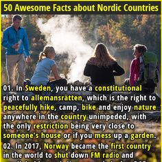 1. In Sweden, you have a constitutional right to allemansrätten, which is the right to peacefully hike, camp, bike and enjoy nature anywhere in the country unimpeded, with the only restriction being very close to someone's house or if you mess up a garden. 2. If you publish a book in Norway, the government will buy 1000 copies (1,500 if it is a children's book) and distribute them to libraries throughout the country.