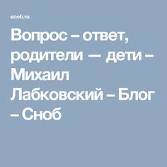 Вопрос – ответ, родители — дети – Михаил Лабковский – Блог – Сноб