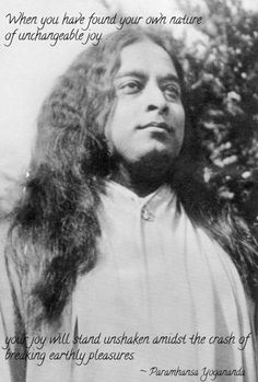 """Yogananda """"When you have found your own nature of unchangeable joy... your joy will stand unshaken amidst the crash of breaking earthly pleasures."""""""