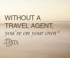 """""""Without a travel agent, You're on your own"""" ASTA"""