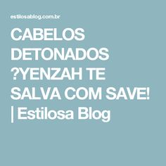 CABELOS DETONADOS ?YENZAH TE SALVA COM SAVE!   Estilosa Blog