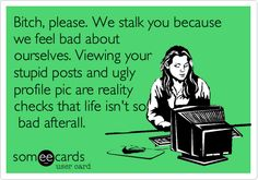 Funny Thinking of You Ecard: Bitch, please. We stalk you because we feel bad about ourselves. Viewing your stupid posts and ugly profile pic are reality checks that life isn't so bad afterall.