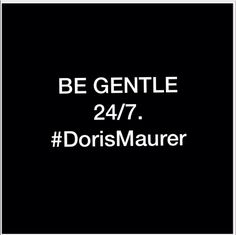 BE GENTLE  24/7.       #DorisMaurer