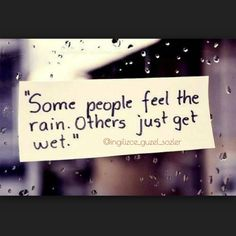 Some people feel the rain. Others just get wet...