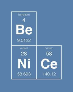 Remember those chemical elements we learned in high sch? now put them into positive energy! Be Ni Ce!