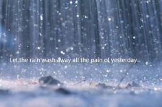 """Let the rain wash away all the pain of yesterday."""