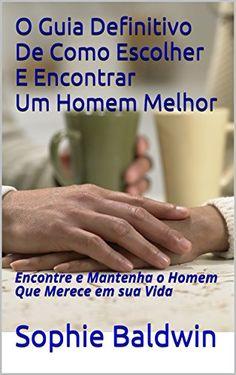 Amazon.com.br eBooks Kindle: Encontre um Homem Melhor: O Homem que merece em sua Vida! (Amor e Vida Livro 1), Sophie Baldwin