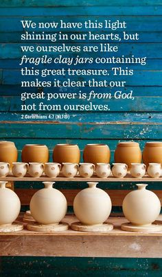 """2 Corinthians  4:7 - """"We now have this light shining in our hearts, but we ourselves are like fragile clay jars containing this great treasure. This makes it clear that our great power is from God, not from ourselves."""""""
