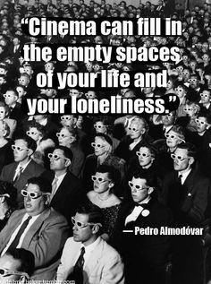 """""""Cinema can fill in the empty spaces of your life and your loneliness."""" -- Pedro Almodovar"""