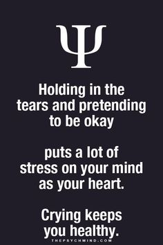 holding in the tears and pretending to be okay puts a lot of stress on your mind as your heart. crying keeps you healthy.