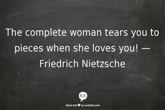 The complete woman tears you to pieces when she loves you!  —Friedrich Nietzsche