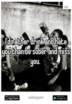 I'd rather drink and hate you than be sober and miss you.