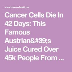 Cancer Cells Die In 42 Days: This Famous Austrian's Juice Cured Over 45k People From Cancer & Other Incurable Diseases! (Recipe) - The House of Health