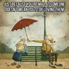 Just because you're mad at someone doesn't mean you stop living them.