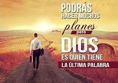 Podrás hacer muchos planes pero Dios es quien tiene la ultima palabra.