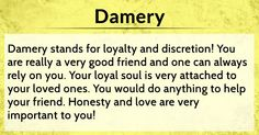 http://en.nametests.com/test/result/damery-your-name-conceals-your-most-amazing-personality-traits-even-the-sound-of-your-name-spreads-feelings-of-joy-amongst-your-circle-of-friends-trust-in-yourself-even-more-and-listen-to-your-intuition-for-then-it-will-continue-accompanying-you-through-life-share-your-result-so-that-your-friends-too-can-find-out-what-is-hidden-behind-their-name/10787734506/