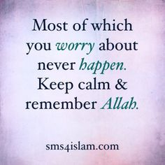 Most of which you worry about never happen. Keep calm & remember Allah.  www.sms4islam.com