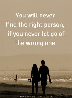 Quotes You will never find the right person, if you never let go of the wrong one.