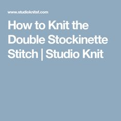 How to Knit the Double Stockinette Stitch | Studio Knit