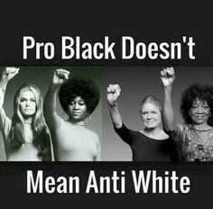Pro Black Doesn't Mean Anti White